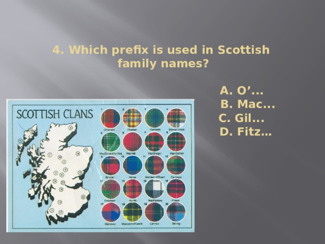 4. Which prefix is used in Scottish  family names?   A. O'...  B. Mac...  C. Gil... C. Gil...  (D) F D. Fitz…   D.Fitz…