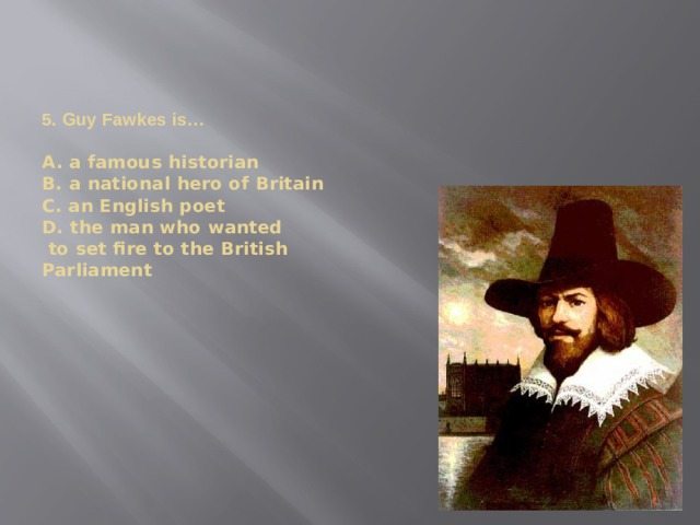 5. Guy Fawkes is…   A. a famous historian  B. a national hero of Britain  C. an English poet  D. the man who wanted  to set fire to the British  Parliament