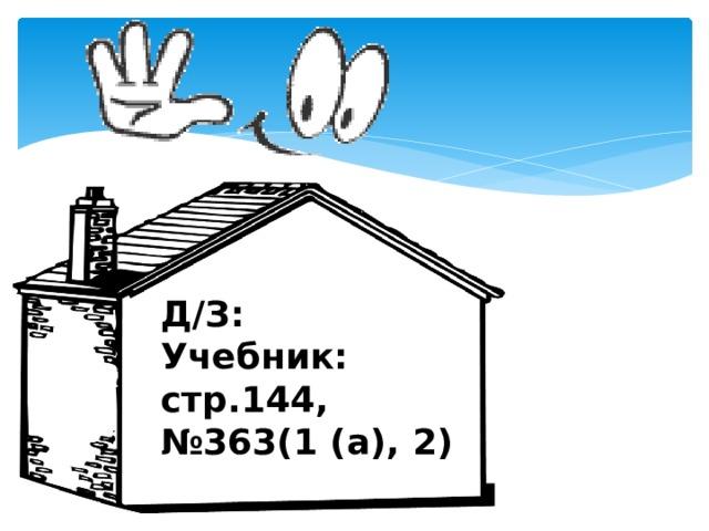 Д/З Д/З: Учебник: стр.144, № 363(1 (а), 2)