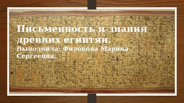 Письменность и знания древних египтян. Выполнила: Филонова Марина Сергеевна.