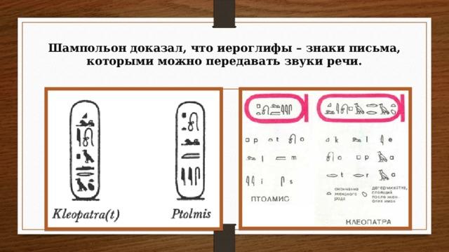 Шампольон доказал, что иероглифы – знаки письма, которыми можно передавать звуки речи.