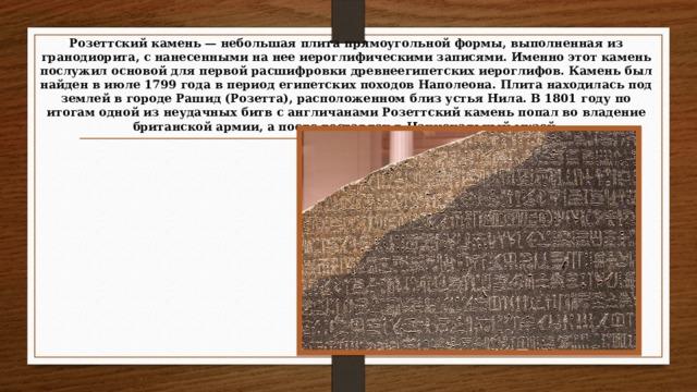 Розеттский камень — небольшая плита прямоугольной формы, выполненная из гранодиорита, с нанесенными на нее иероглифическими записями. Именно этот камень послужил основой для первой расшифровки древнеегипетских иероглифов. Камень был найден в июле 1799 года в период египетских походов Наполеона. Плита находилась под землей в городе Рашид (Розетта), расположенном близ устья Нила. В 1801 году по итогам одной из неудачных битв с англичанами Розеттский камень попал во владение британской армии, а после доставлен в Национальный музей.
