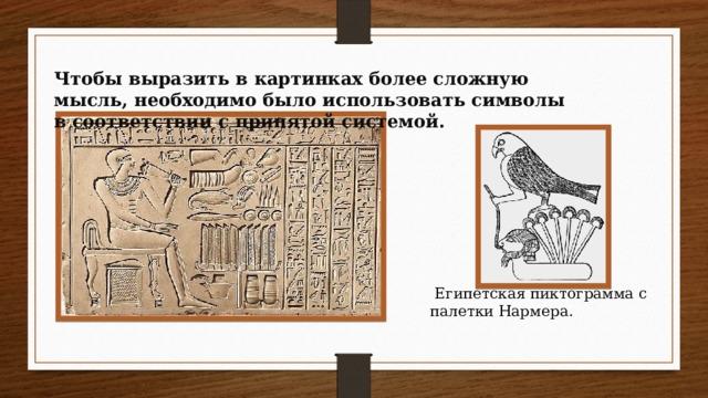 Чтобы выразить в картинках более сложную мысль, необходимо было использовать символы в соответствии с принятой системой.  Египетская пиктограмма с палетки Нармера.