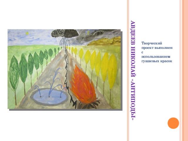 АВДЕЕВ НИКОЛАЙ «АНТИПОДЫ» Творческий проект выполнен с использованием гуашевых красок