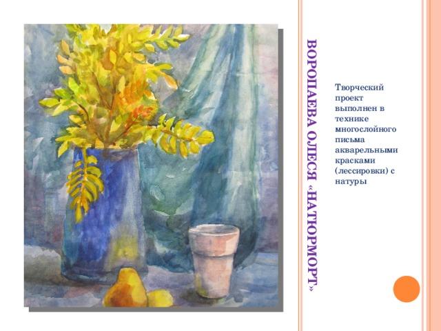 ВОРОПАЕВА ОЛЕСЯ «НАТЮРМОРТ» Творческий проект выполнен в технике многослойного письма акварельными красками (лессировки) с натуры