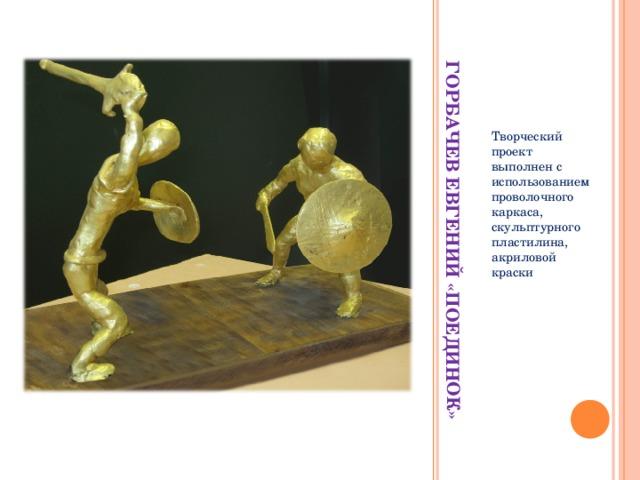 ГОРБАЧЕВ ЕВГЕНИЙ «ПОЕДИНОК» Творческий проект выполнен с использованием проволочного каркаса, скульптурного пластилина, акриловой краски
