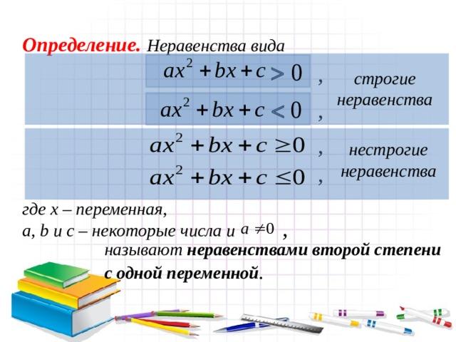 Определение. Неравенства вида  , строгие неравенства ,   , нестрогие неравенства , где х – переменная, a, b и c – некоторые числа и , называют неравенствами второй степени с одной переменной .
