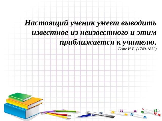 Настоящий ученик умеет выводить известное из неизвестного и этим приближается к учителю. Гете И.В. (1749-1832)