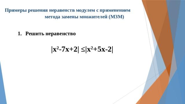 Примеры решения неравенств модулем с применением  метода замены множителей (МЗМ) Решить неравенство  |х 2 -7х+2| ≤|х 2 +5х-2|