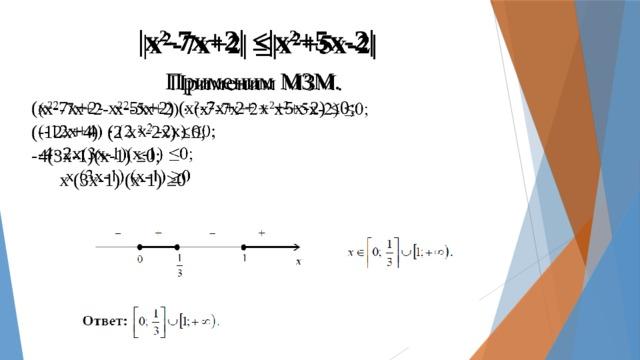 |х 2 -7х+2| ≤|х 2 +5х-2|  Применим МЗМ. (х 2 -7х+2- х 2 -5х+2) (х 2 -7х+2+ х 2 +5х-2) ≤0; (-12х+4) (2 х 2 -2х) ≤0; -4(3х-1)(х-1) ≤0;  х (3х-1) (х-1) ≥0