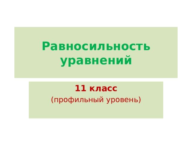 Равносильность уравнений 11 класс (профильный уровень)
