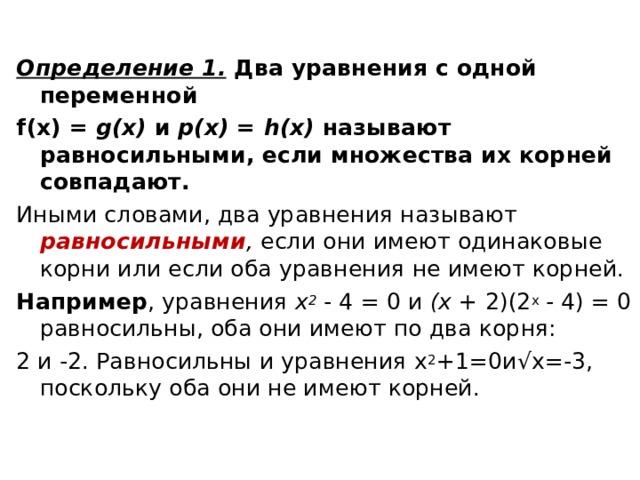 Определение 1.  Два уравнения с одной переменной f (х) = g (х) и р(х) = h (х) называют равносильными, если множества их корней совпадают. Иными словами, два уравнения называют равносильными , если они имеют одинаковые корни или если оба уравнения не имеют корней. Например , уравнения х 2  - 4 = 0 и (х + 2)(2 x - 4) = 0 равносильны, оба они имеют по два корня: 2 и -2. Равносильны и уравнения х 2 +1=0и √ x =-3, поскольку оба они не имеют корней.