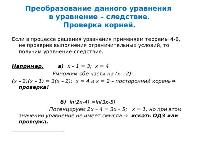 Преобразование данного уравнения  в уравнение – следствие.  Проверка корней. Если в процессе решения уравнения применяем теоремы 4-6, не проверив выполнения ограничительных условий, то получим уравнение-следствие.  Например. а) х – 1 = 3; х = 4  Умножим обе части на (х – 2): (х – 2)(х – 1) = 3(х – 2); х = 4 и х = 2 – посторонний корень ⇒ проверка!   б)  ln(2x-4) =ln(3x-5)  Потенцируем 2х – 4 = 3х – 5; х = 1, но при этом значении уравнение не имеет смысла ⇒ искать ОДЗ или проверка.