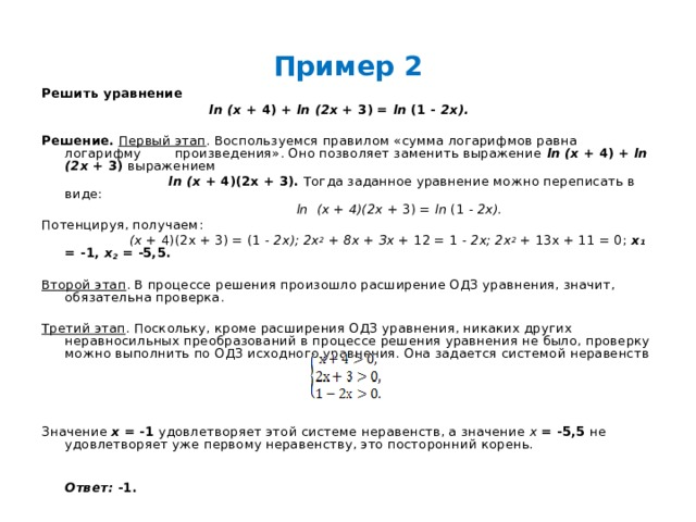 Пример 2 Решить уравнение  ln  (х + 4) + ln  (2х + 3) = ln (1 - 2х).  Решение.  Первый этап . Воспользуемся правилом «сумма логарифмов равна логарифму произведения». Оно позволяет заменить выражение ln  (х + 4) + ln  (2х + 3) выражением   ln  (х + 4)(2х + 3). Тогда заданное уравнение можно переписать в виде:   ln  (х + 4)(2х + 3) = ln (1 - 2х). Потенцируя, получаем:  (х + 4)(2х + 3) = (1 - 2х); 2х 2 + 8х + Зх + 12 = 1 - 2х; 2х 2 + 13х + 11 = 0; х ₁  = -1, х 2 = -5,5.  Второй этап . В процессе решения произошло расширение ОДЗ уравнения, значит, обязательна проверка.  Третий этап . Поскольку, кроме расширения ОДЗ уравнения, никаких других неравносильных преобразований в процессе решения уравнения не было, проверку можно выполнить по ОДЗ исходного уравнения. Она задается системой неравенств Значение х = -1 удовлетворяет этой системе неравенств, а значение х = -5,5 не удовлетворяет уже первому неравенству, это посторонний корень.   Ответ: -1.