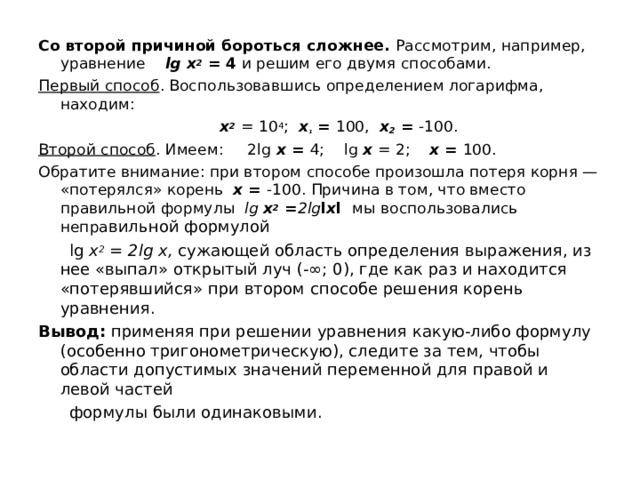 Со второй причиной бороться сложнее. Рассмотрим, например, уравнение lg х 2  = 4 и решим его двумя способами. Первый способ . Воспользовавшись определением логарифма, находим:  х 2  = 10 4 ;   х ₁ = 100,  х 2 = -100. Второй способ . Имеем:  2 lg  х = 4; lg x = 2;   х = 100. Обратите внимание: при втором способе произошла потеря корня — «потерялся» корень х = -100. Причина в том, что вместо правильной формулы lg х 2 = 2 lg l х l  мы воспользовались непра вильной формулой  lg х 2 = 2 lg х, сужающей область определения выражения, из нее «выпал» открытый луч (-∞; 0), где как раз и находится «потерявшийся» при втором способе решения корень уравнения. Вывод: применяя при решении уравнения какую-либо формулу (особенно тригонометрическую), следите за тем, чтобы области допустимых значений переменной для правой и левой частей  формулы были одинаковыми.
