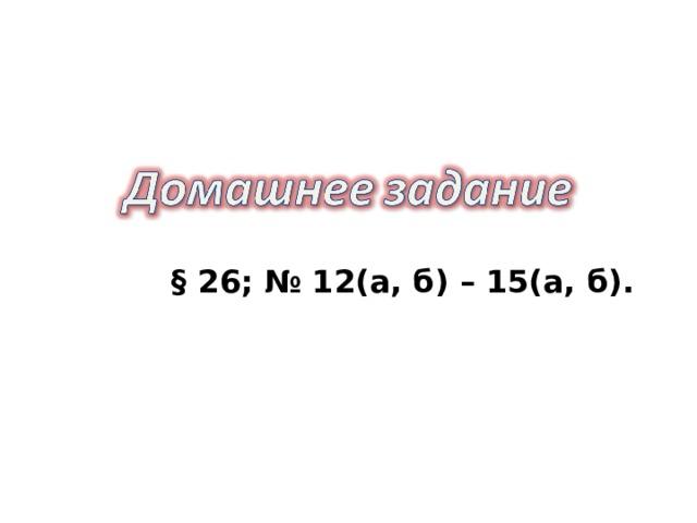 § 26; № 12(а, б) – 15(а, б).