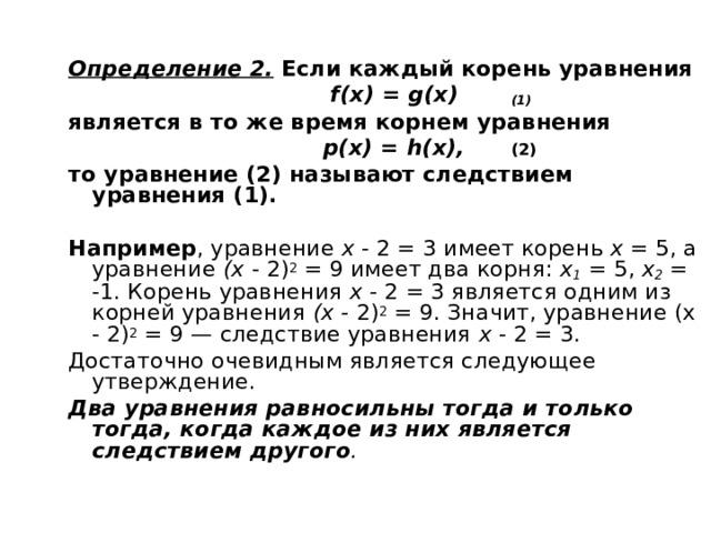 Определение 2.  Если каждый корень уравнения  f ( x ) = g (х)  (1) является в то же время корнем уравнения  р(х) = h (х),  (2) то уравнение (2) называют следствием уравнения (1).  Например , уравнение х - 2 = 3 имеет корень х = 5, а уравнение (х - 2) 2 = 9 имеет два корня: х 1  = 5, х 2  = -1. Корень уравнения х - 2 = 3 является одним из корней уравнения (х - 2) 2 = 9. Значит, уравнение (х - 2) 2 = 9 — следствие уравнения х - 2 = 3. Достаточно очевидным является следующее утверждение. Два уравнения равносильны тогда и только тогда, когда каждое из них является следствием другого .