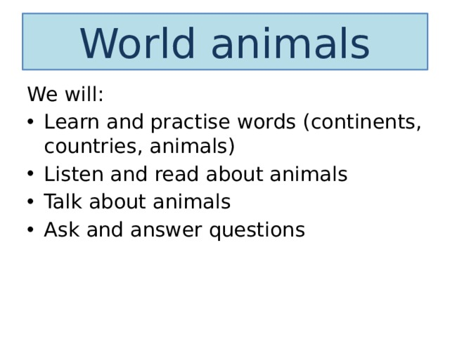World animals We will: Learn and practise words (continents, countries, animals) Listen and read about animals Talk about animals Ask and answer questions