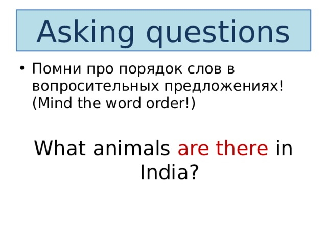 Asking questions Помни про порядок слов в вопросительных предложениях! (Mind the word order!) What animals are there in India?