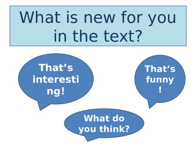 What is new for you in the text? That's interesting! That's funny! What do you think?
