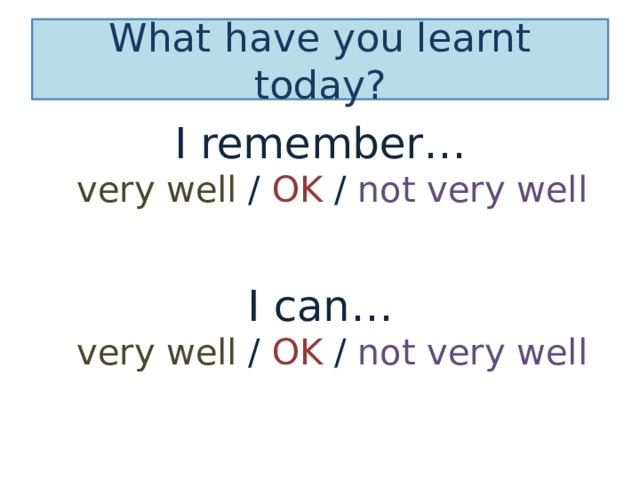 What have you learnt today? I remember…  very well / OK / not very well I can…  very well / OK / not very well