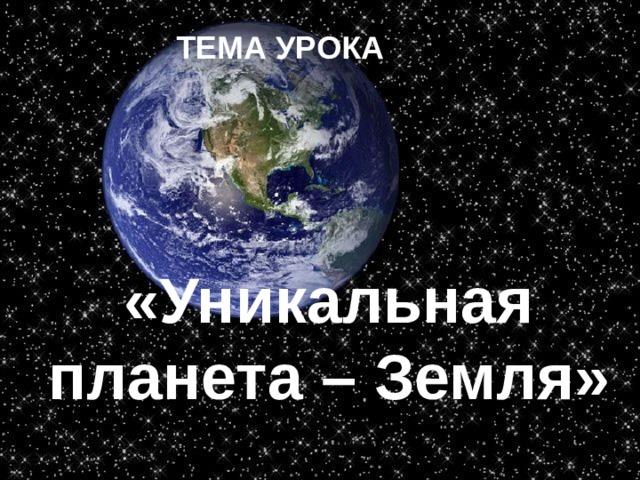 ТЕМА УРОКА «Уникальная планета – Земля»