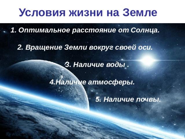 Условия жизни на Земле 1. Оптимальное расстояние от Солнца.  2. Вращение Земли вокруг своей оси.   3. Наличие воды .   4.Наличие атмосферы.   5. Наличие почвы.