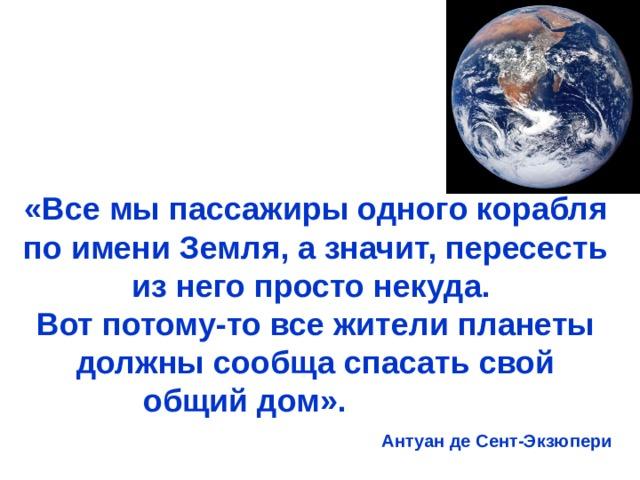 «Все мы пассажиры одного корабля по имени Земля, а значит, пересесть из него просто некуда. Вот потому-то все жители планеты должны сообща спасать свой общий дом». Антуан де Сент-Экзюпери