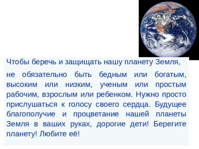 Чтобы беречь и защищать нашу планету Земля, не обязательно быть бедным или богатым, высоким или низким, ученым или простым рабочим, взрослым или ребенком. Нужно просто прислушаться к голосу своего сердца. Будущее благополучие и процветание нашей планеты Земля в ваших руках, дорогие дети! Берегите планету! Любите её!
