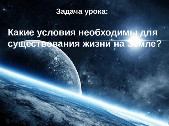 Задача урока:  Какие условия необходимы для существования жизни на Земле? Какие условия