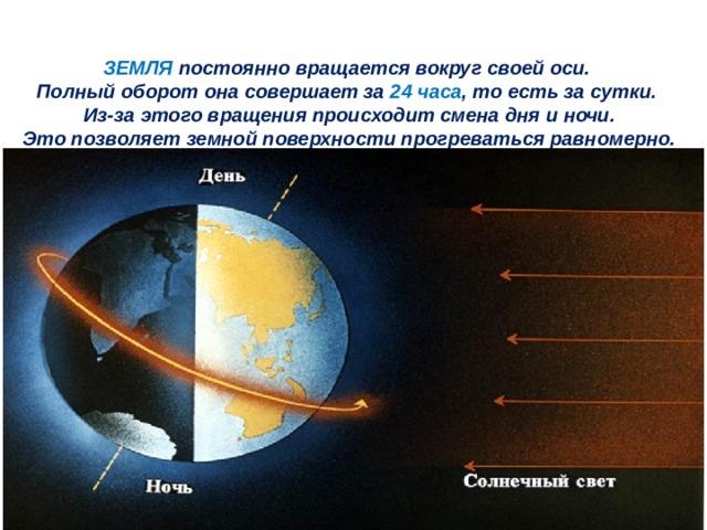 ЗЕМЛЯ постоянно вращается вокруг своей оси.  Полный оборот она совершает за 24 часа , то есть за сутки.  Из-за этого вращения происходит смена дня и ночи.  Это позволяет земной поверхности прогреваться равномерно.