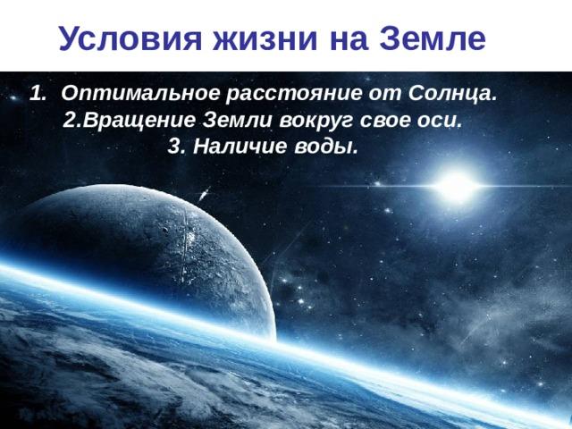 Условия жизни на Земле Оптимальное расстояние от Солнца. 2.Вращение Земли вокруг свое оси. 3. Наличие воды.