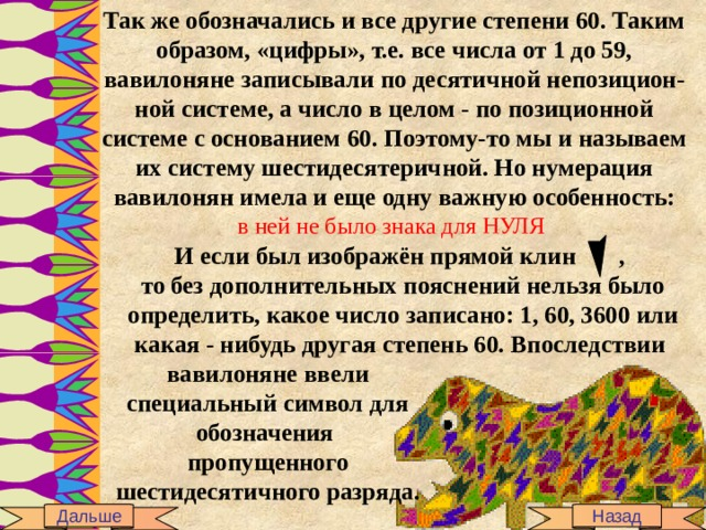 Так же обозначались и все другие степени 60. Таким образом, «цифры», т.е. все числа от 1 до 59, вавилоняне записывали по десятичной непозицион-ной системе, а число в целом - по позиционной системе с основанием 60. Поэтому-то мы и называем их систему шестидесятеричной. Но нумерация вавилонян имела и еще одну важную особенность: в ней не было знака для НУЛЯ И если был изображён прямой клин , то без дополнительных пояснений нельзя было определить, какое число записано: 1, 60, 3600 или какая - нибудь другая степень 60. Впоследствии вавилоняне ввели специальный символ для обозначения пропущенного шестидесятичного разряда. Дальше Назад