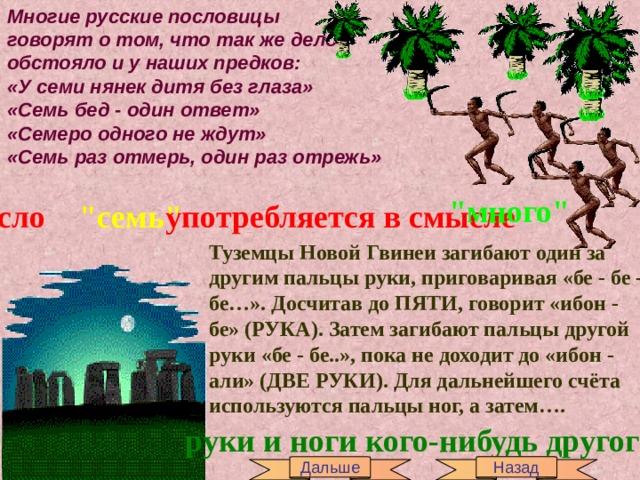Многие русские пословицы говорят о том, что так же дело обстояло и у наших предков: «У семи нянек дитя без глаза» «Семь бед - один ответ» «Семеро одного не ждут» «Семь раз отмерь, один раз отрежь»