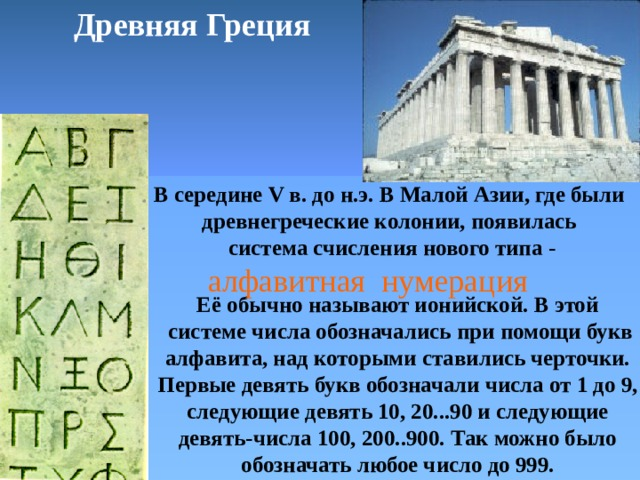 Древняя Греция В середине V в. до н.э.  В Малой Азии, где были древнегреческие колонии, появилась система счисления нового типа - алфавитная нумерация Её обычно называют ионийской. В этой системе числа обозначались при помощи букв алфавита, над которыми ставились черточки. Первые девять букв обозначали числа от 1 до 9, следующие девять 10, 20...90 и следующие девять-числа 100, 200..900. Так можно было обозначать любое число до 999.