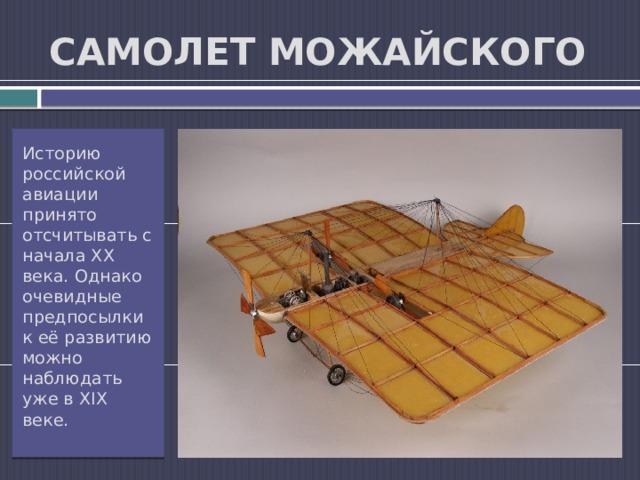 САМОЛЕТ МОЖАЙСКОГО Историю российской авиации принято отсчитывать с начала XX века. Однако очевидные предпосылки к её развитию можно наблюдать уже в XIX веке.