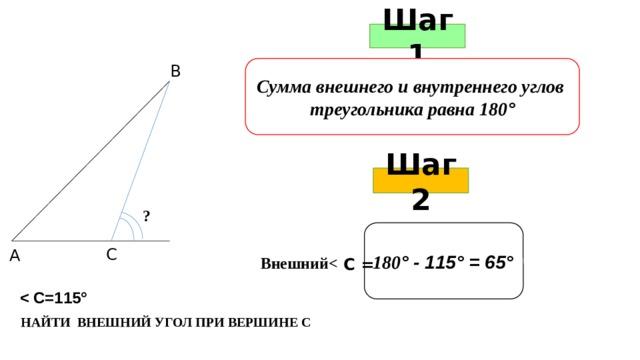 Шаг 1 В Сумма внешнего и внутреннего углов треугольника равна 180 ° Шаг 2 ? 180 ° - 115° = 65° С А Внешний  С =  НАЙТИ ВНЕШНИЙ УГОЛ ПРИ ВЕРШИНЕ С