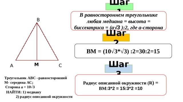 Шаг 1 В равностороннем треугольнике любая медиана = высота = биссектриса = (а √3 ):2, где а-сторона В Шаг 2 ВМ = (10√3*√3) :2=30:2=15 М С А Шаг 3 Радиус описанной окружности (R ) = ВМ :3*2 = 15:3*2 =10 Треугольник АВС –равносторонний М- середина АС;  Сторона а = 10√3 НАЙТИ: 1) медиану  2) радиус описанной окружности