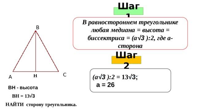 Шаг 1 В равностороннем треугольнике любая медиана = высота = биссектриса = (а √3 ):2, где а-сторона В Шаг 2   (а √3 ):2 = 13 √3;  а = 26   С Н А ВН - высота ВН = 13 √3 НАЙТИ сторону треугольника.