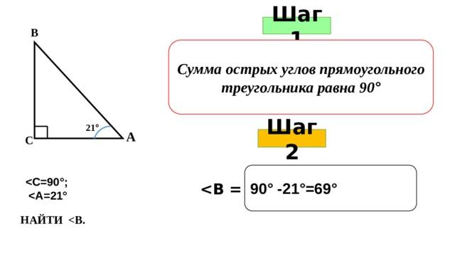 Шаг 1 В Сумма острых углов прямоугольного треугольника равна 90 ° 21 ° А Шаг 2 С 90° -21°=69°     НАЙТИ