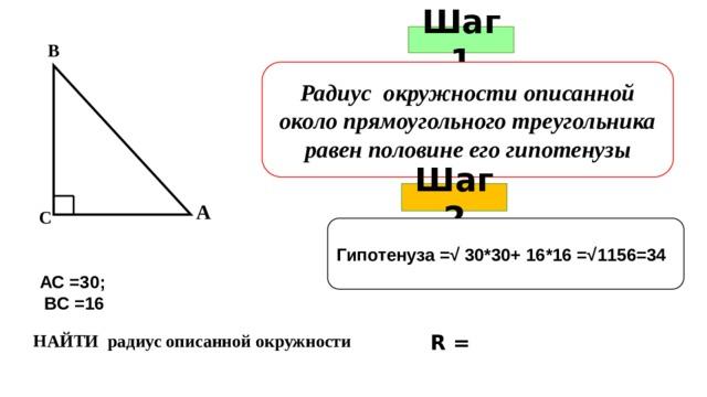 Шаг 1 В Радиус окружности описанной около прямоугольного треугольника равен половине его гипотенузы Шаг 2 А С Гипотенуза =√ 30*30+ 16*16 =√1156=34 АС =30;  ВС =16 НАЙТИ радиус описанной окружности R =