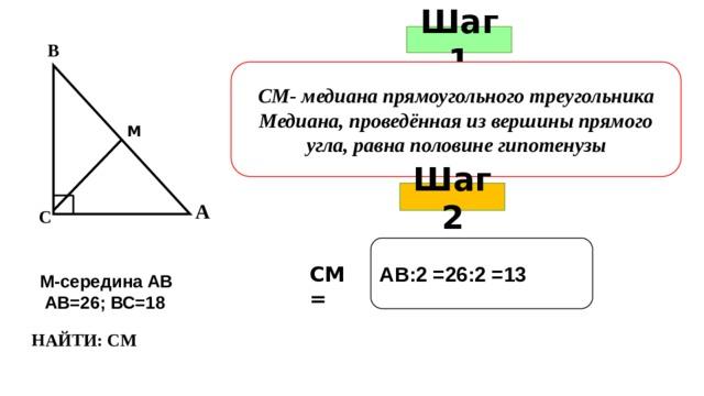 Шаг 1 В СМ- медиана прямоугольного треугольника Медиана, проведённая из вершины прямого угла, равна половине гипотенузы М Шаг 2 А С АВ:2 =26:2 =13 СМ = М-середина АВ  АВ=26; ВС=18 НАЙТИ: СМ