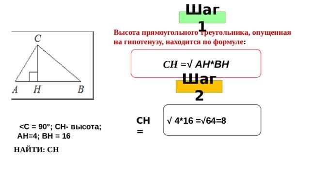 Шаг 1 Высота прямоугольного треугольника, опущенная на гипотенузу, находится по формуле : СН = √ АН*ВН Шаг 2 √ 4*16 =√64=8    АН=4; ВН = 16 СН = НАЙТИ: СН
