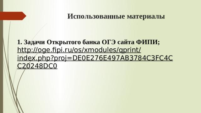 Использованные материалы 1. Задачи Открытого банка ОГЭ сайта ФИПИ; http://oge.fipi.ru/os/xmodules/qprint/index.php?proj=DE0E276E497AB3784C3FC4CC20248DC0