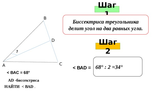 Шаг 1 В Биссектриса треугольника делит угол на два равных угла. D Шаг 2 ? 68° : 2 =34° С А   АD -биссектриса НАЙТИ  .