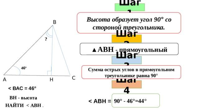 Шаг 1 Высота образует угол 90 ° со стороной треугольника. В Шаг 2 ? ▲ АВН - прямоугольный Шаг 3 46° Сумма острых углов в прямоугольном треугольнике равна 90° С А Н Шаг 4  90° - 46°=44° ВН - высота  НАЙТИ  .