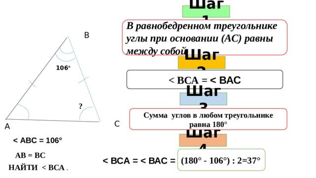Шаг 1 В равнобедренном треугольнике углы при основании (АС) равны между собой В Шаг 2 106 °   Шаг 3 ? Сумма углов в любом треугольнике равна 180° С А  Шаг 4 АВ = ВС (180° - 106°) : 2=37°  НАЙТИ  .