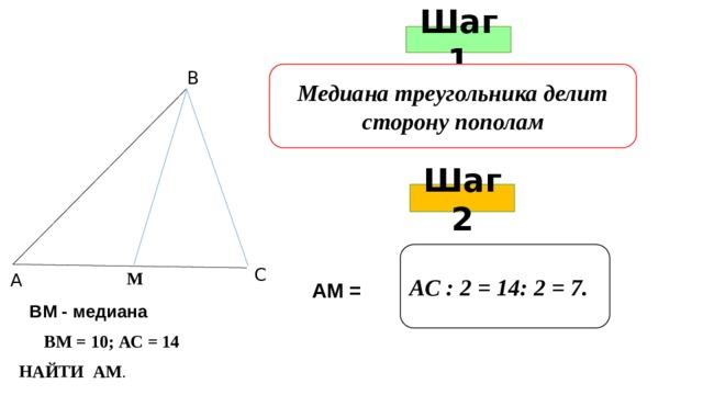 Шаг 1 Медиана треугольника делит сторону пополам В Шаг 2 АС : 2 = 14: 2 = 7. С М А АМ = ВМ - медиана ВМ = 10; АС = 14 НАЙТИ АМ .