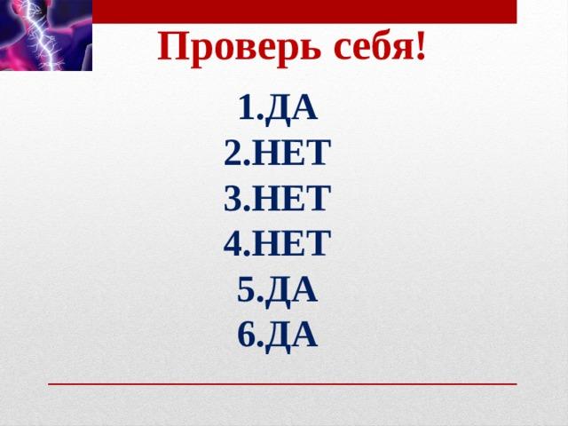 Проверь себя! 1.ДА  2.НЕТ 3.НЕТ 4.НЕТ 5.ДА 6.ДА