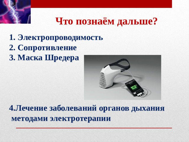 Что познаём дальше? 1. Электропроводимость 2. Сопротивление 3. Маска Шредера     4.Лечение заболеваний органов дыхания  методами электротерапии